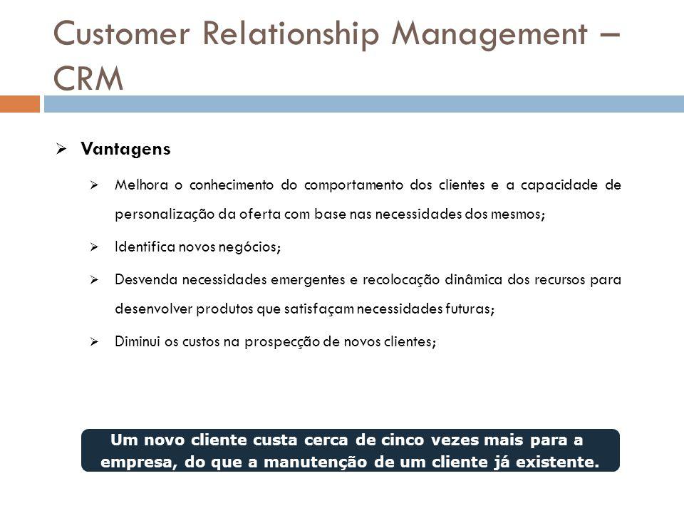 Customer Relationship Management – CRM  Vantagens  Melhora o conhecimento do comportamento dos clientes e a capacidade de personalização da oferta c