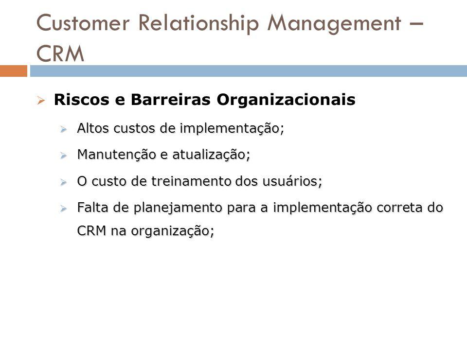 Customer Relationship Management – CRM  Riscos e Barreiras Organizacionais  Altos custos de implementação  Altos custos de implementação;  Manuten
