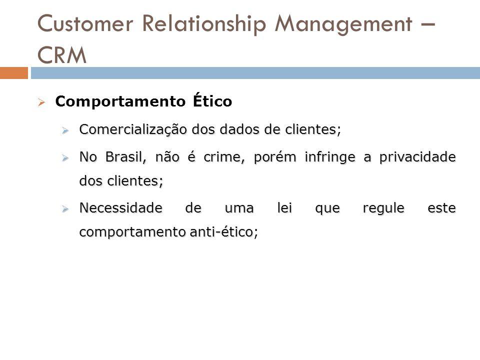 Customer Relationship Management – CRM  Comportamento Ético  Comercialização dos dados de clientes  Comercialização dos dados de clientes;  No Bra