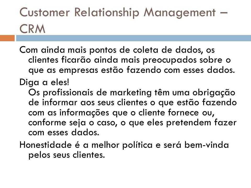 Customer Relationship Management – CRM Com ainda mais pontos de coleta de dados, os clientes ficarão ainda mais preocupados sobre o que as empresas es