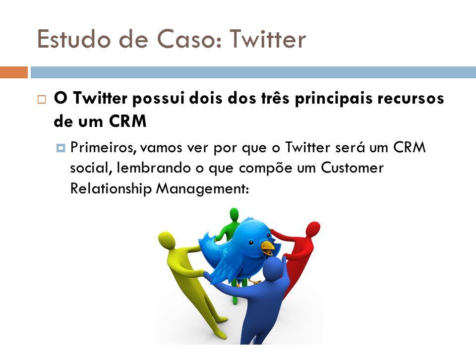Estudo de Caso: Twitter  O Twitter possui dois dos três principais recursos de um CRM  Primeiros, vamos ver por que o Twitter será um CRM social, le