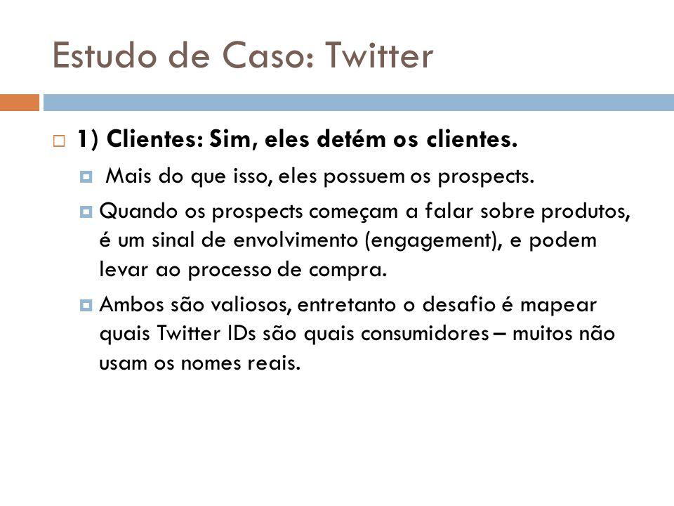 Estudo de Caso: Twitter  1) Clientes: Sim, eles detém os clientes.  Mais do que isso, eles possuem os prospects.  Quando os prospects começam a fal