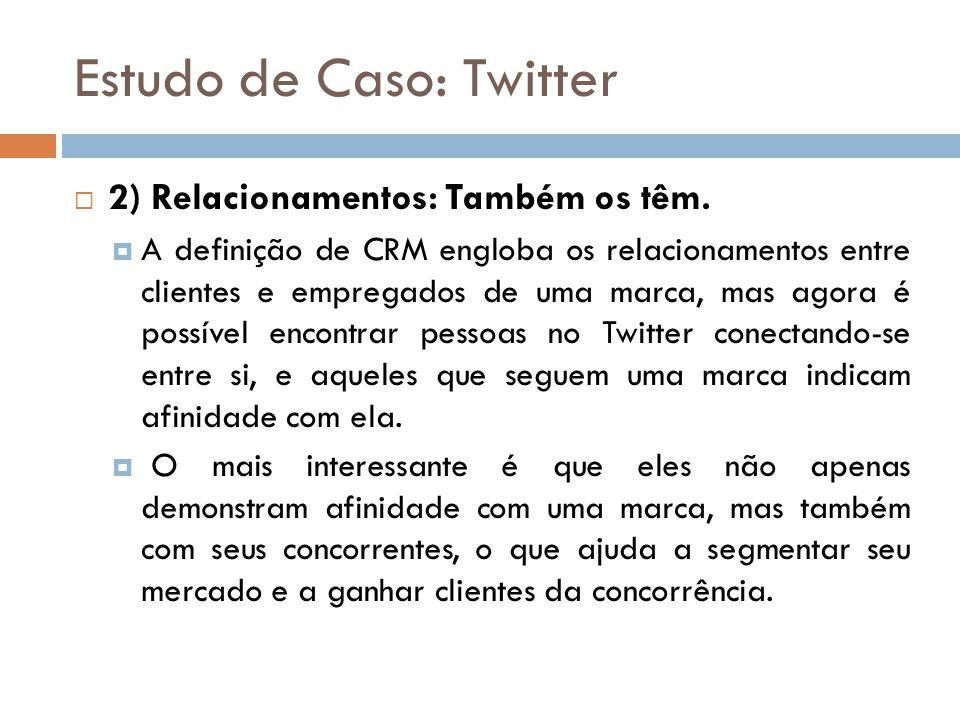 Estudo de Caso: Twitter  2) Relacionamentos: Também os têm.  A definição de CRM engloba os relacionamentos entre clientes e empregados de uma marca,