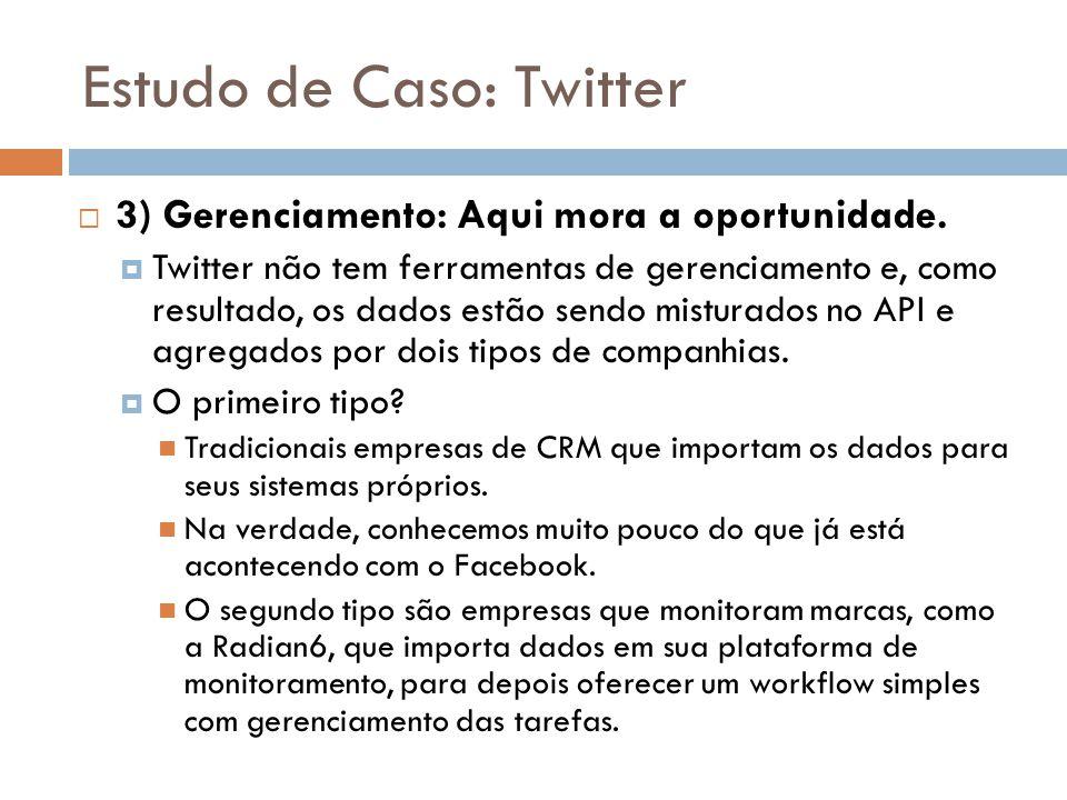 Estudo de Caso: Twitter  3) Gerenciamento: Aqui mora a oportunidade.  Twitter não tem ferramentas de gerenciamento e, como resultado, os dados estão