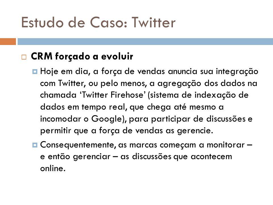 Estudo de Caso: Twitter  CRM forçado a evoluir  Hoje em dia, a força de vendas anuncia sua integração com Twitter, ou pelo menos, a agregação dos da