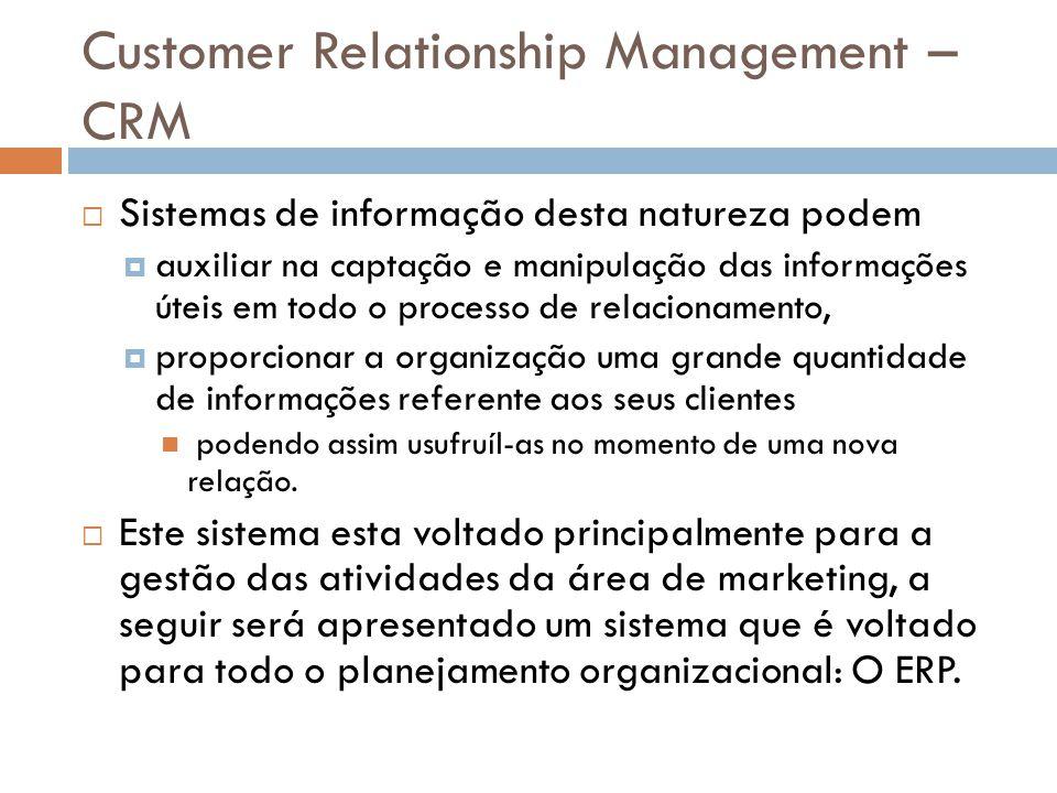 Customer Relationship Management – CRM  Sistemas de informação desta natureza podem  auxiliar na captação e manipulação das informações úteis em tod