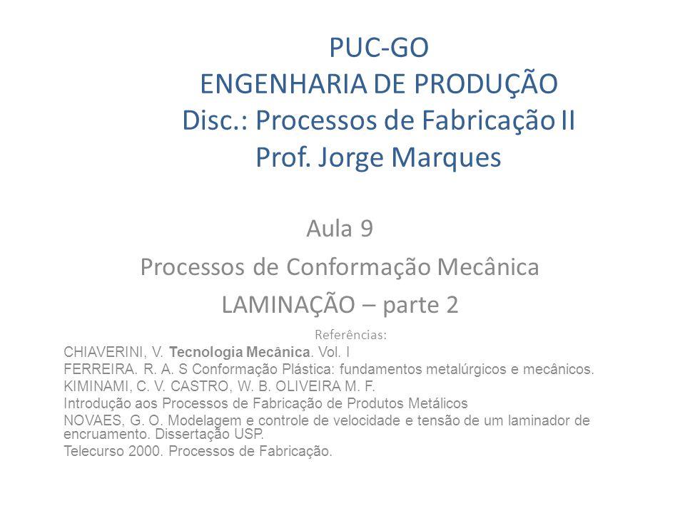 PUC-GO ENGENHARIA DE PRODUÇÃO Disc.: Processos de Fabricação II Prof. Jorge Marques Aula 9 Processos de Conformação Mecânica LAMINAÇÃO – parte 2 Refer