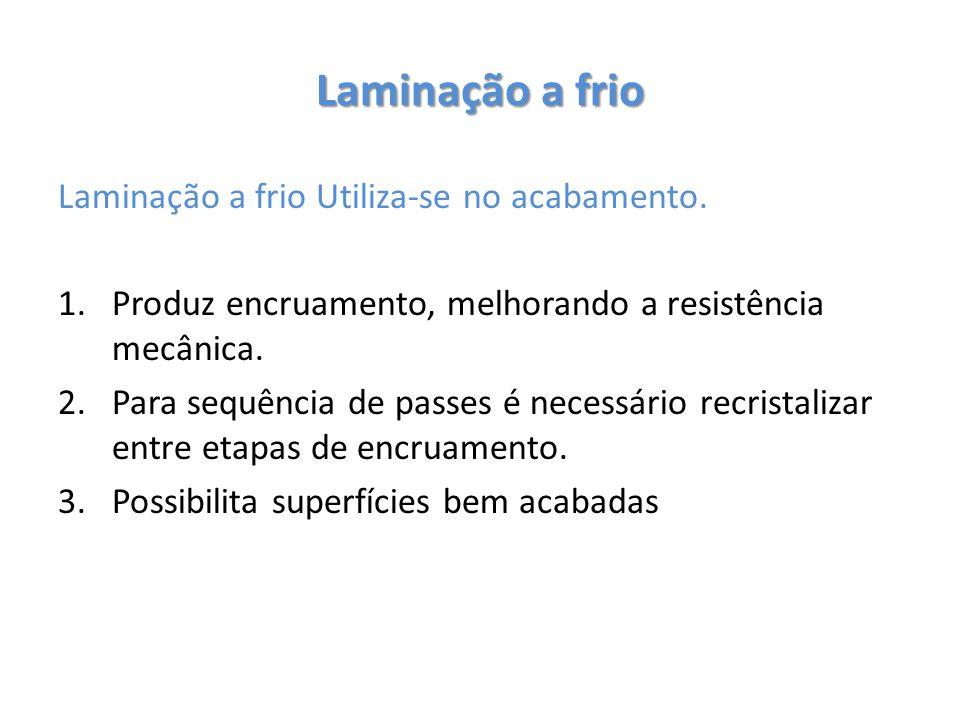 Laminação a frio Laminação a frio Utiliza-se no acabamento. 1.Produz encruamento, melhorando a resistência mecânica. 2.Para sequência de passes é nece