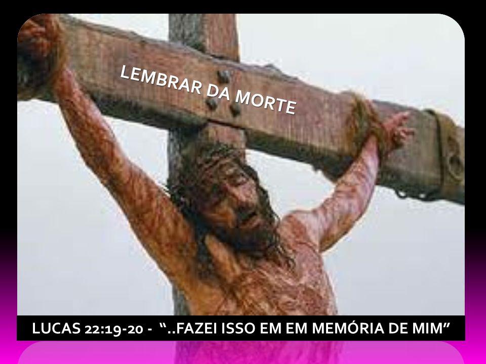 LUCAS 22:19-20 - ..FAZEI ISSO EM EM MEMÓRIA DE MIM LEMBRAR DA MORTE