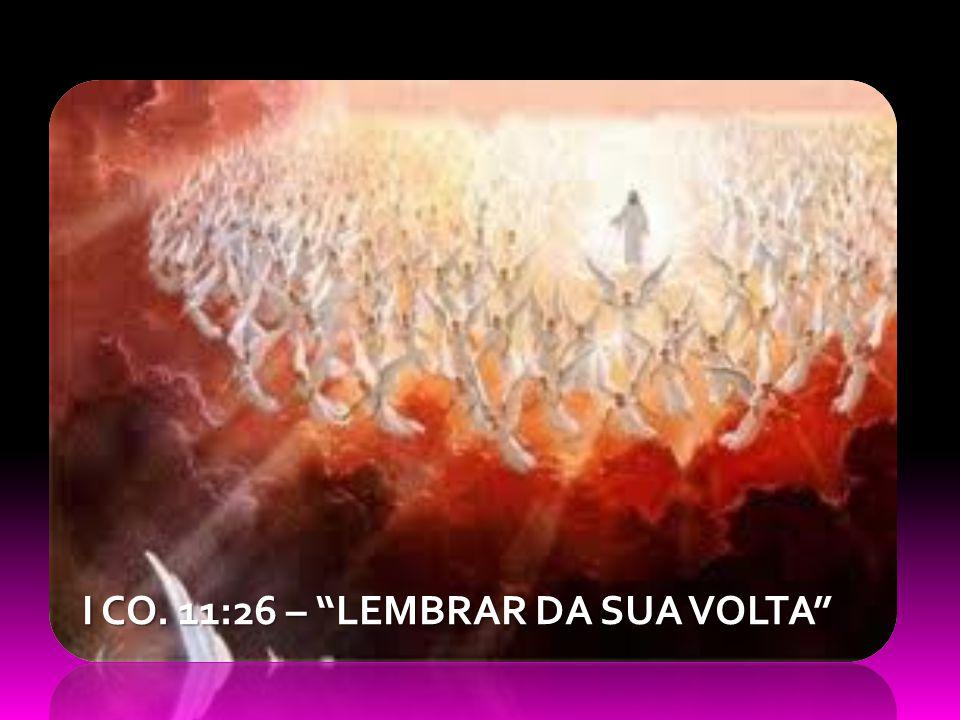 I CO. 11:26 – LEMBRAR DA SUA VOLTA