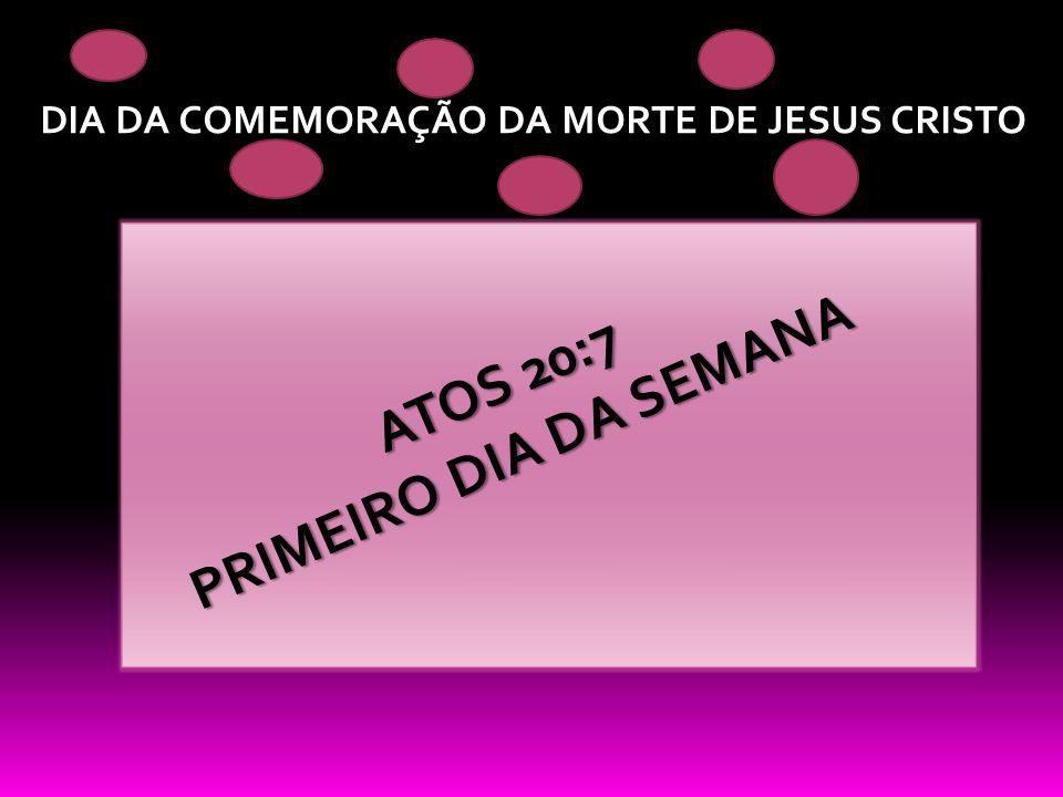 DIA DA COMEMORAÇÃO DA MORTE DE JESUS CRISTO ATOS 20:7 PRIMEIRO DIA DA SEMANA