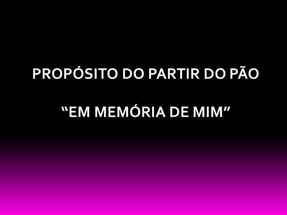PROPÓSITO DO PARTIR DO PÃO EM MEMÓRIA DE MIM