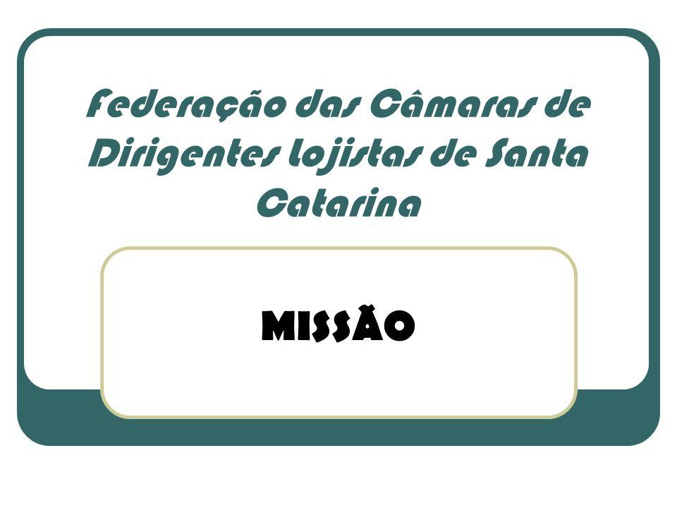 MISSÃO Federação das Câmaras de Dirigentes Lojistas de Santa Catarina