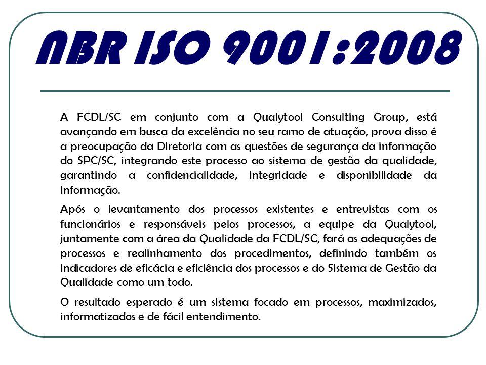 NBR ISO 9001:2008 A FCDL/SC em conjunto com a Qualytool Consulting Group, está avançando em busca da excelência no seu ramo de atuação, prova disso é a preocupação da Diretoria com as questões de segurança da informação do SPC/SC, integrando este processo ao sistema de gestão da qualidade, garantindo a confidencialidade, integridade e disponibilidade da informação.