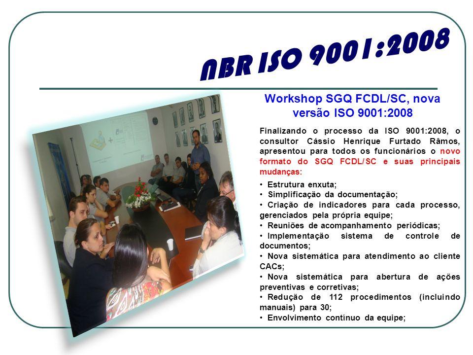 Finalizando o processo da ISO 9001:2008, o consultor Cássio Henrique Furtado Râmos, apresentou para todos os funcionários o novo formato do SGQ FCDL/SC e suas principais mudanças: • Estrutura enxuta; • Simplificação da documentação; • Criação de indicadores para cada processo, gerenciados pela própria equipe; • Reuniões de acompanhamento periódicas; • Implementação sistema de controle de documentos; • Nova sistemática para atendimento ao cliente CACs; • Nova sistemática para abertura de ações preventivas e corretivas; • Redução de 112 procedimentos (incluindo manuais) para 30; • Envolvimento contínuo da equipe; NBR ISO 9001:2008 Workshop SGQ FCDL/SC, nova versão ISO 9001:2008