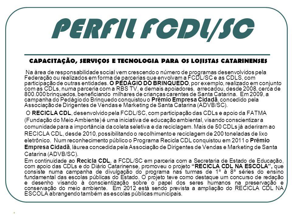 PERFIL FCDL/SC CAPACITAÇÃO, SERVIÇOS E TECNOLOGIA PARA OS LOJISTAS CATARINENSES Na área de responsabilidade social vem crescendo o número de programas desenvolvidos pela Federação ou realizados em forma de parcerias que envolvam a FCDL/SC e as CDLS, com participação de outras entidades.
