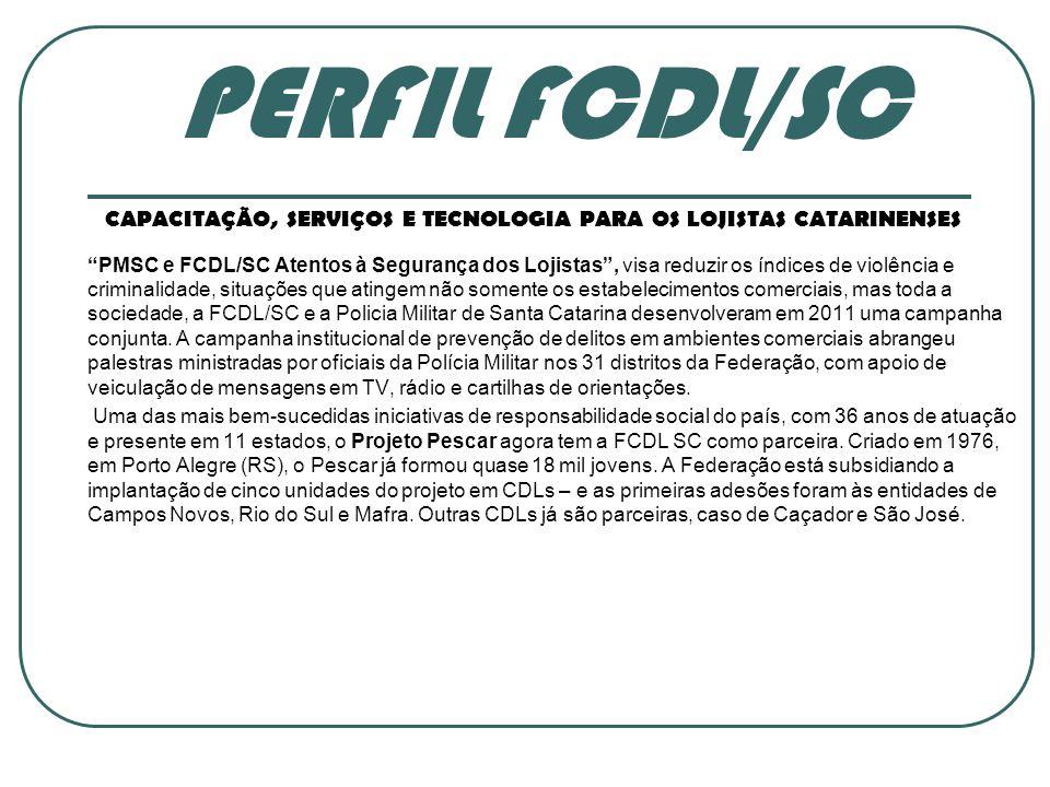 PERFIL FCDL/SC CAPACITAÇÃO, SERVIÇOS E TECNOLOGIA PARA OS LOJISTAS CATARINENSES PMSC e FCDL/SC Atentos à Segurança dos Lojistas , visa reduzir os índices de violência e criminalidade, situações que atingem não somente os estabelecimentos comerciais, mas toda a sociedade, a FCDL/SC e a Policia Militar de Santa Catarina desenvolveram em 2011 uma campanha conjunta.