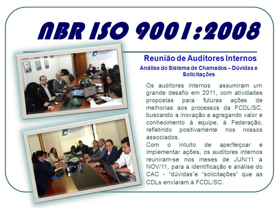 NBR ISO 9001:2008 Reunião de Auditores Internos Análise do Sistema de Chamados – Dúvidas e Solicitações Os auditores internos assumiram um grande desafio em 2011, com atividades propostas para futuras ações de melhorias aos processos da FCDL/SC, buscando a inovação e agregando valor e conhecimento à equipe, à Federação, refletindo positivamente nos nossos associados.