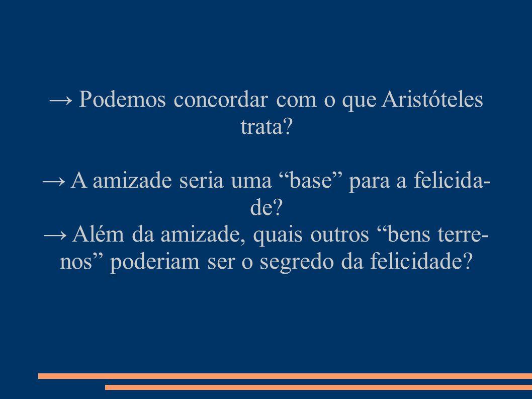 → Podemos concordar com o que Aristóteles trata.→ A amizade seria uma base para a felicida- de.