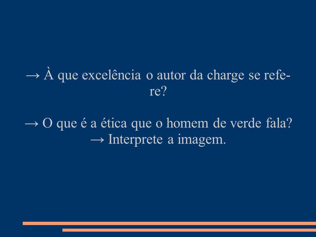 → À que excelência o autor da charge se refe- re.→ O que é a ética que o homem de verde fala.