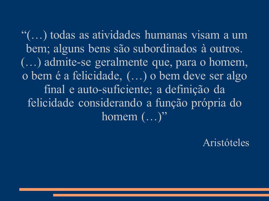 (…) todas as atividades humanas visam a um bem; alguns bens são subordinados à outros.
