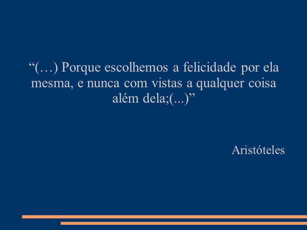 (…) Porque escolhemos a felicidade por ela mesma, e nunca com vistas a qualquer coisa além dela;(...) Aristóteles