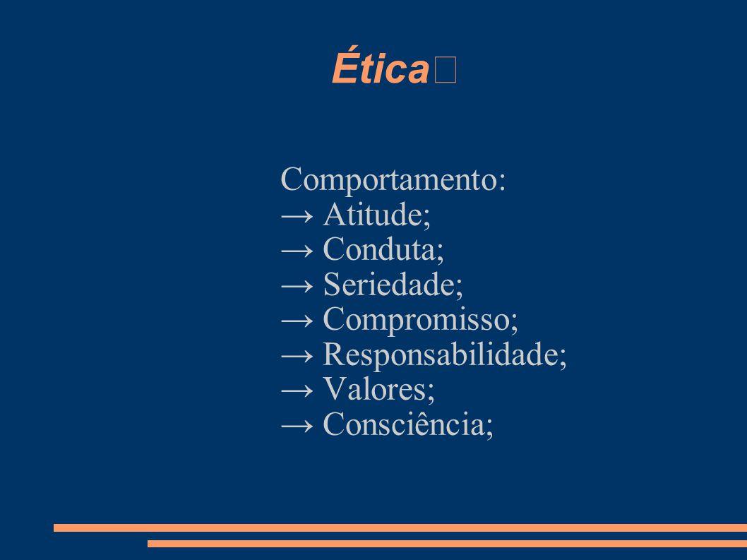 Ética Comportamento: → Atitude; → Conduta; → Seriedade; → Compromisso; → Responsabilidade; → Valores; → Consciência;