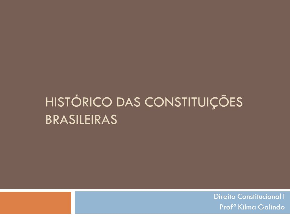 HISTÓRICO DAS CONSTITUIÇÕES BRASILEIRAS Direito Constitucional I Profª Kilma Galindo