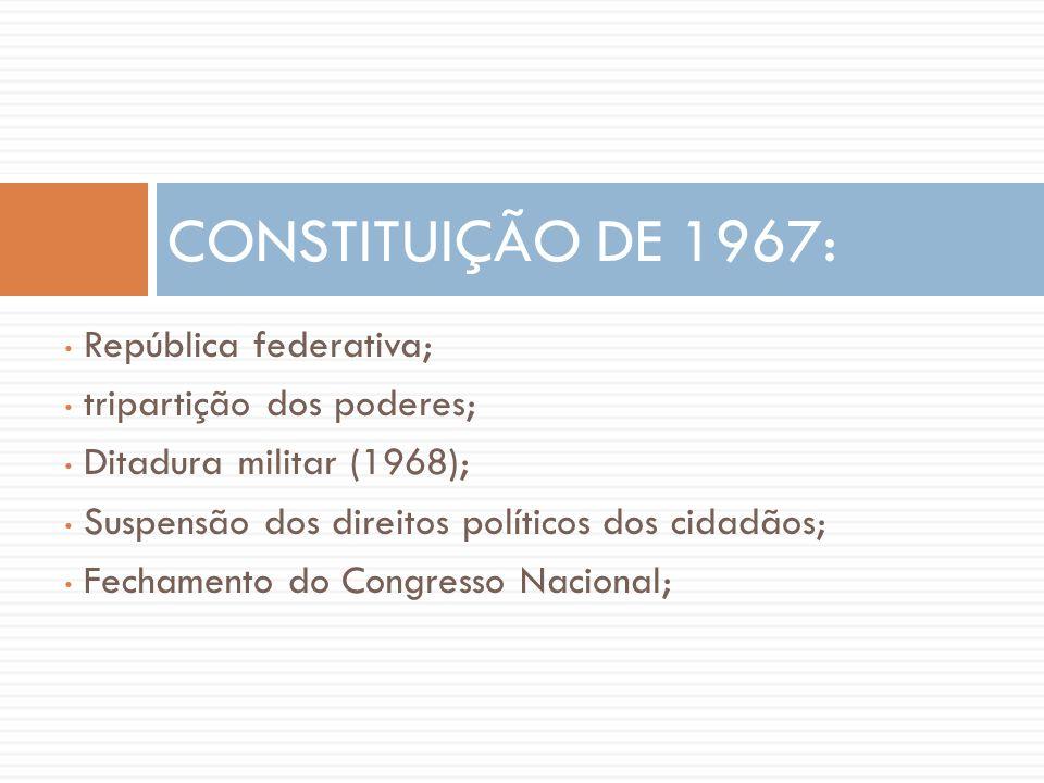 • República federativa; • tripartição dos poderes; • Ditadura militar (1968); • Suspensão dos direitos políticos dos cidadãos; • Fechamento do Congres