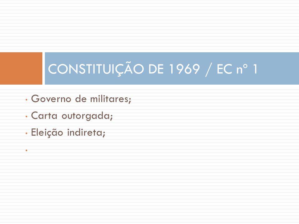 • Governo de militares; • Carta outorgada; • Eleição indireta; • CONSTITUIÇÃO DE 1969 / EC nº 1
