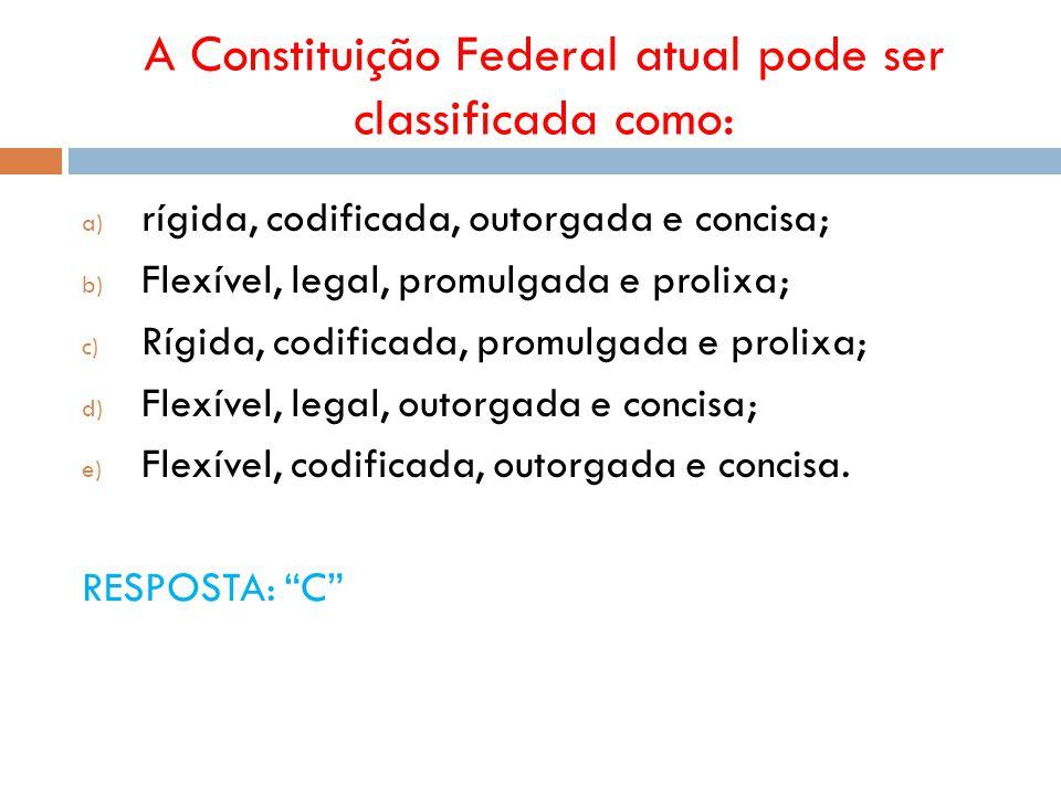 A Constituição Federal atual pode ser classificada como: a) rígida, codificada, outorgada e concisa; b) Flexível, legal, promulgada e prolixa; c) Rígi