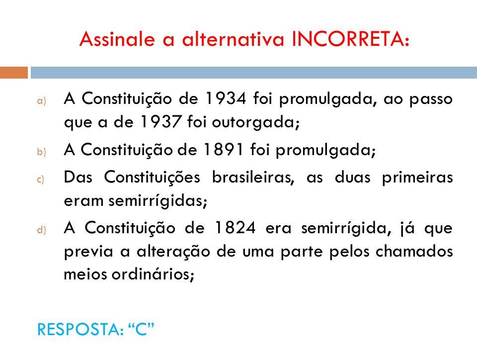 Assinale a alternativa INCORRETA: a) A Constituição de 1934 foi promulgada, ao passo que a de 1937 foi outorgada; b) A Constituição de 1891 foi promul