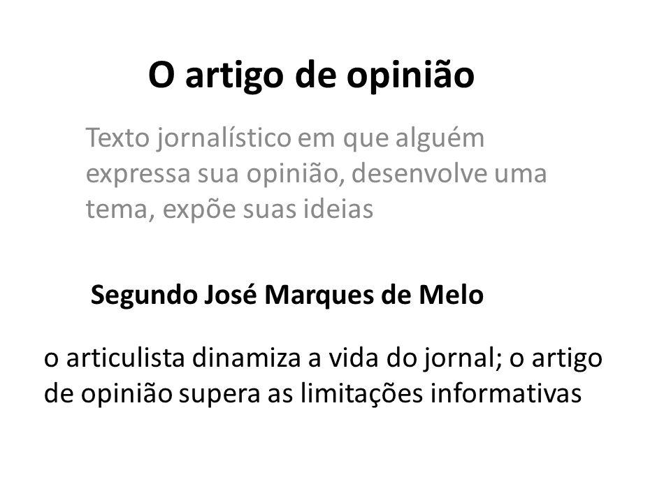 O artigo de opinião Texto jornalístico em que alguém expressa sua opinião, desenvolve uma tema, expõe suas ideias Segundo José Marques de Melo o articulista dinamiza a vida do jornal; o artigo de opinião supera as limitações informativas