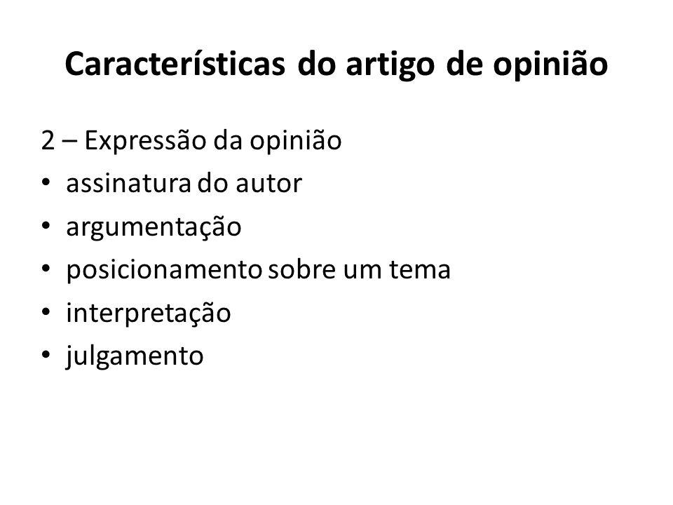 Características do artigo de opinião 2 – Expressão da opinião • assinatura do autor • argumentação • posicionamento sobre um tema • interpretação • julgamento