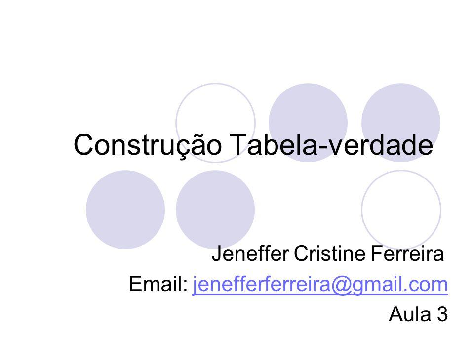 Construção Tabela-verdade Jeneffer Cristine Ferreira Email: jenefferferreira@gmail.comjenefferferreira@gmail.com Aula 3