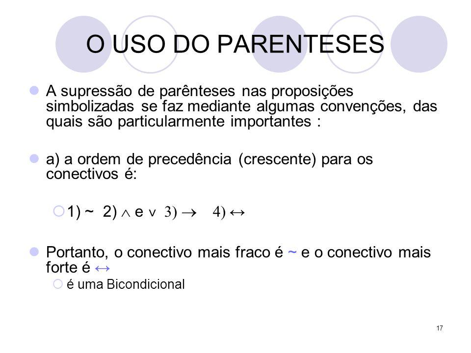 17 O USO DO PARENTESES  A supressão de parênteses nas proposições simbolizadas se faz mediante algumas convenções, das quais são particularmente impo