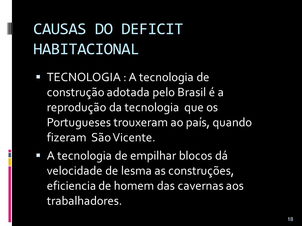 CAUSAS DO DEFICIT HABITACIONAL  TECNOLOGIA : A tecnologia de construção adotada pelo Brasil é a reprodução da tecnologia que os Portugueses trouxeram