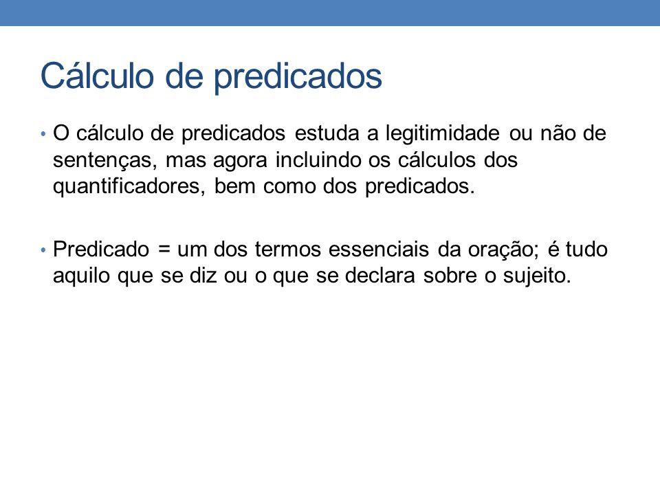 Cálculo de predicados • O cálculo de predicados estuda a legitimidade ou não de sentenças, mas agora incluindo os cálculos dos quantificadores, bem como dos predicados.