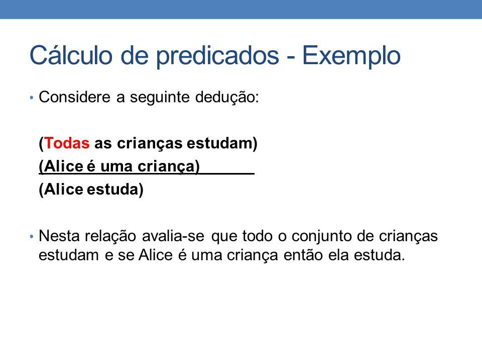 Cálculo de predicados - Exemplo • Considere a seguinte dedução: (Todas as crianças estudam) (Alice é uma criança)______ (Alice estuda) • Nesta relação avalia-se que todo o conjunto de crianças estudam e se Alice é uma criança então ela estuda.