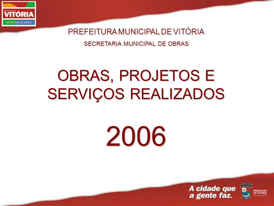 PREFEITURA MUNICIPAL DE VITÓRIA SECRETARIA MUNICIPAL DE OBRAS OBRAS, PROJETOS E SERVIÇOS REALIZADOS 2006