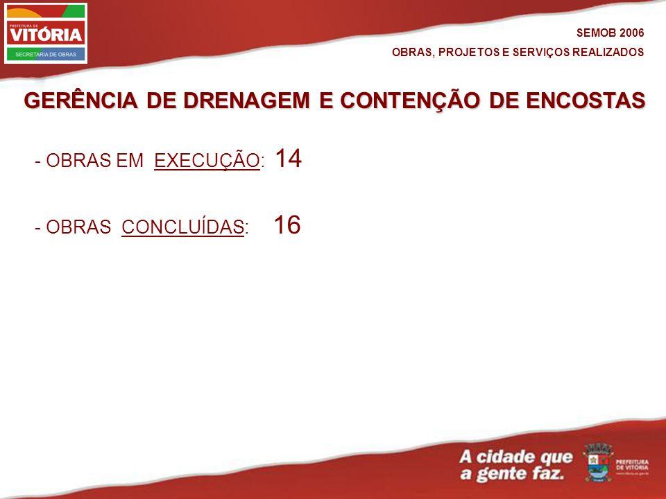 GERÊNCIA DE DRENAGEM E CONTENÇÃO DE ENCOSTAS - OBRAS CONCLUÍDAS: 16CONCLUÍDAS - OBRAS EM EXECUÇÃO: 14EXECUÇÃO SEMOB 2006 OBRAS, PROJETOS E SERVIÇOS REALIZADOS