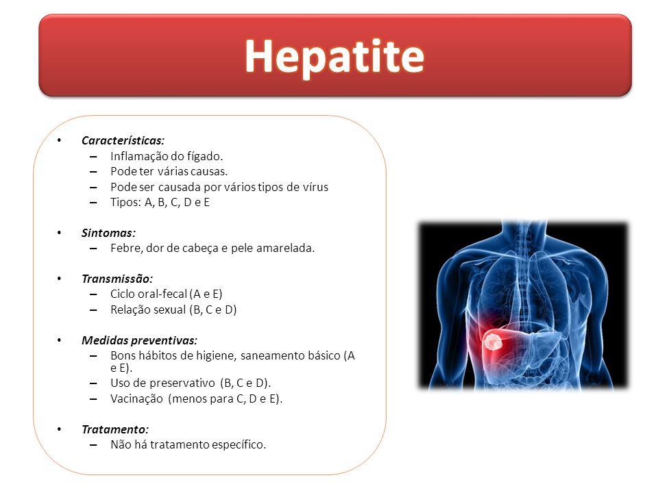 • Características: – Inflamação do fígado. – Pode ter várias causas. – Pode ser causada por vários tipos de vírus – Tipos: A, B, C, D e E • Sintomas: