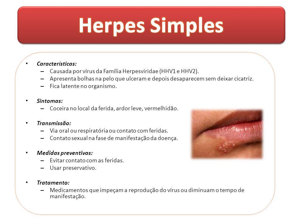 • Características: – Causada por vírus da Família Herpesviridae (HHV1 e HHV2). – Apresenta bolhas na pelo que ulceram e depois desaparecem sem deixar