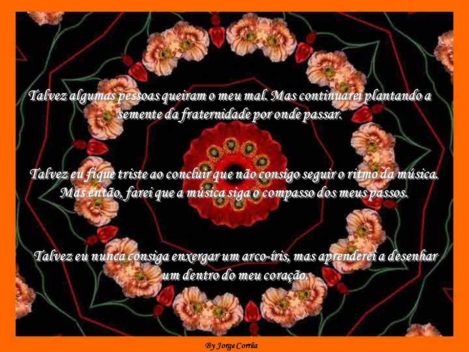 By Jorge Corrêa Talvez com o tempo eu perceba que cometi grandes erros. Mas não desistirei de continuar trilhando meu caminho. Talvez com o tempo eu p