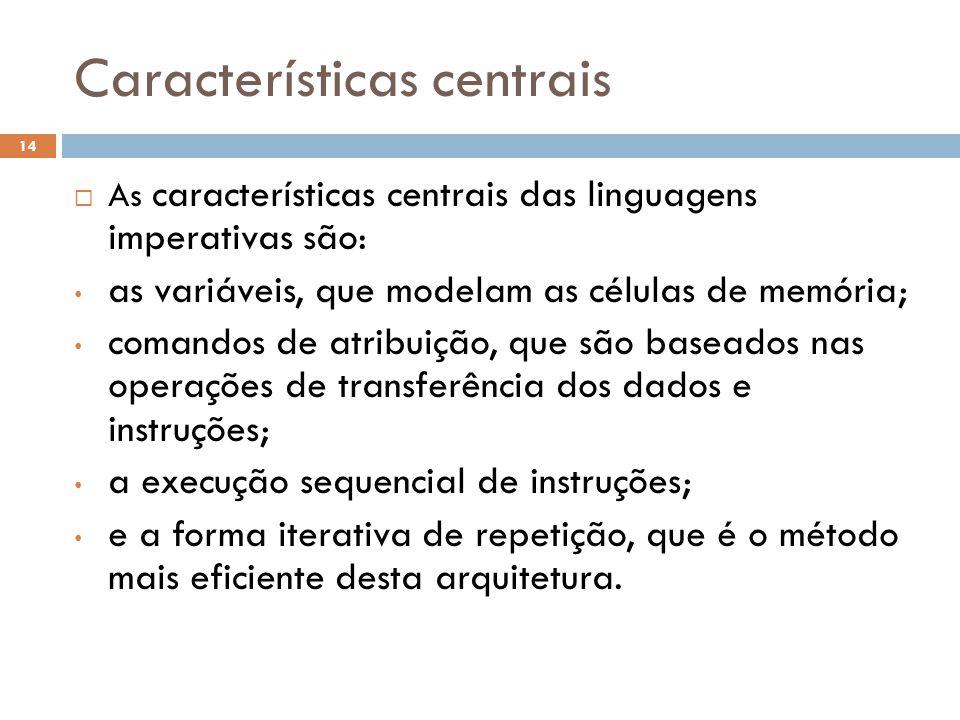 Características centrais  As características centrais das linguagens imperativas são: • as variáveis, que modelam as células de memória; • comandos de atribuição, que são baseados nas operações de transferência dos dados e instruções; • a execução sequencial de instruções; • e a forma iterativa de repetição, que é o método mais eficiente desta arquitetura.