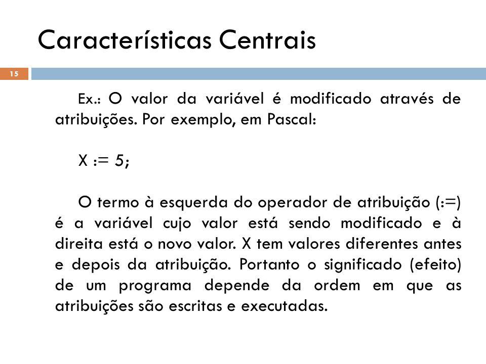 Características Centrais Ex.: O valor da variável é modificado através de atribuições. Por exemplo, em Pascal: X := 5; O termo à esquerda do operador