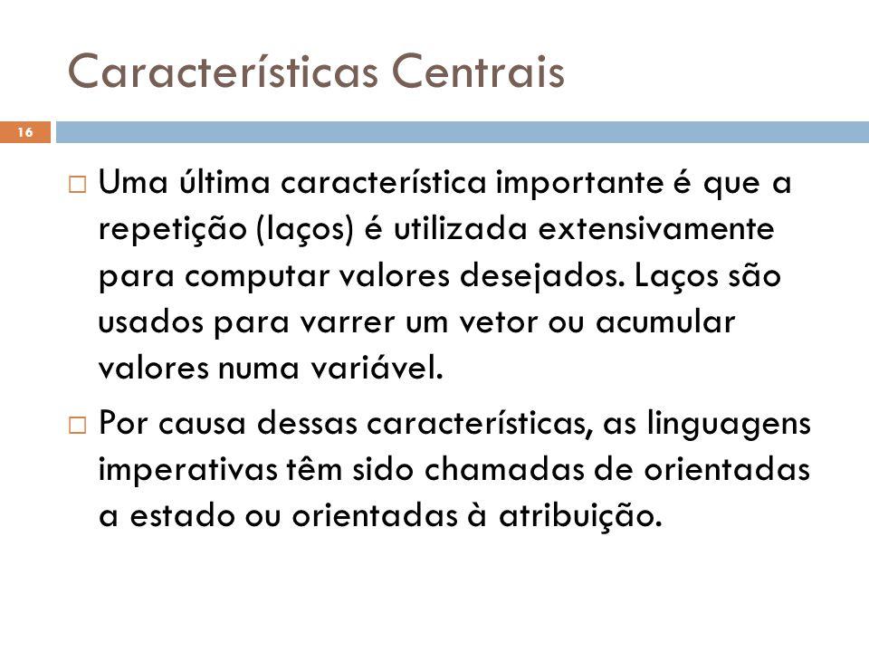Características Centrais  Uma última característica importante é que a repetição (laços) é utilizada extensivamente para computar valores desejados.