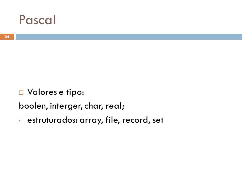 Pascal  Valores e tipo: boolen, interger, char, real; • estruturados: array, file, record, set 24