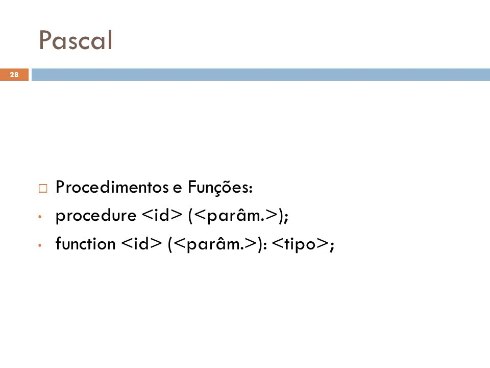 Pascal  Procedimentos e Funções: • procedure ( ); • function ( ): ; 28