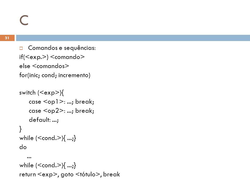 C  Comandos e sequências: if( ) else for(inic; cond; incremento) switch ( ){ case :...; break; default:...; } while ( ){...;} do... while ( ){...;} r